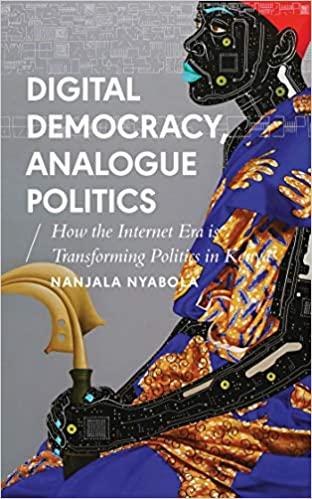 Digital Democracy, Analogue Politics: How the Internet Era is Transforming Kenya: How the Internet Era Is Transforming Politics in Kenya (African Arguments)